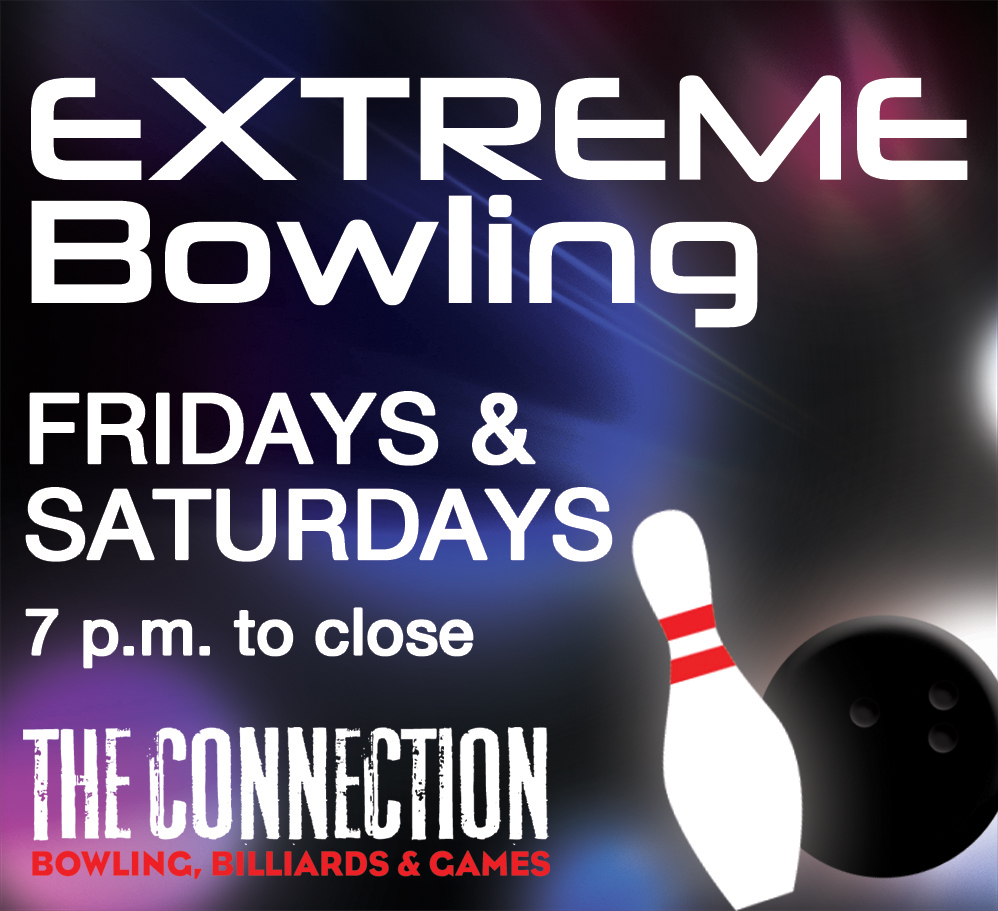 Extreme Bowling Fridays and Saturdays, 7 p.m. to close, at The Connection